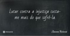 Lutar contra a injustiça custa-me mais do que sofrê-la.... Frase de Jeanne Roland.