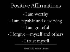 I am worthy. I am capable and deserving. I am grateful. I forgive--myself and others. I trust myself.