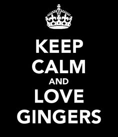 gingers - you're jealous that my best friend is one!