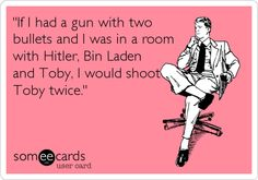 'If I had a gun with two bullets and I was in a room with Hitler, Bin Laden and Toby, I would shoot Toby twice.' The Office <3