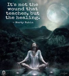 It's not the wound that teaches, but the healing. - Marty Rubin