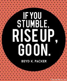 "President Boyd K. Packer: ""If you stumble, rise up, go on."" 
