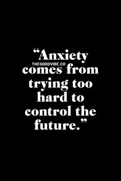 Anxiety comes from trying too hard to control the future.
