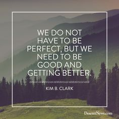 "Elder Clark: ""We do not have to be perfect, but we need to be good and getting better."" #ldsconf #lds #quotes"
