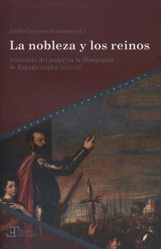 La nobleza y los reinos : anatomía del poder en la monarquía de España (siglos XVI-XVII) / Adolfo Carrasco Martínez (ed.). Madrid : Iberoamericana ; Frankfurt am Main : Vervuert, D.L. 2017