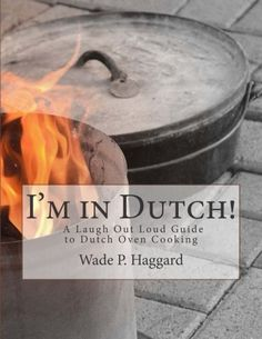 I'm in Dutch! A Laugh Out Loud Guide to Dutch Oven Cooking. - wadehaggard.com - 1