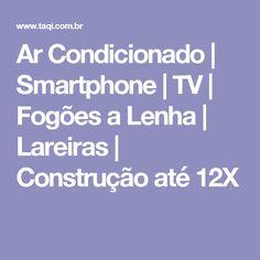 Ar Condicionado | Smartphone | TV | Fogões a Lenha | Lareiras | Construção até 12X