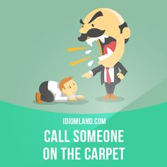 """""""Call someone on the carpet"""" means """"to call someone before an authority to be scolded or reprimanded"""". Example: One more error like that and the big boss will call you on the carpet."""