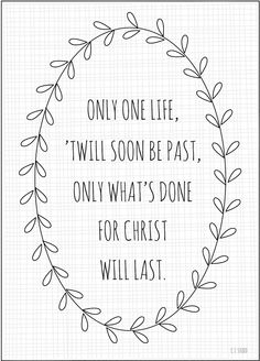 """""""Only one life, 'twill soon be past, only what's done for Christ will last."""" {free printable, available in 4 colors} The Words, Cool Words, Quotable Quotes, Faith Quotes, Me Quotes, Give Me Jesus, In Christ Alone, After Life, One Life"""
