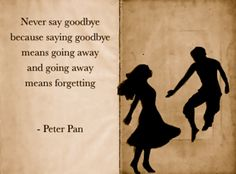 Never say goodbye because saying goodbye means going away and going away means forgetting.