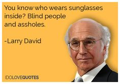 Larry David quote. You know who wears sunglasses   inside? Blind people   and assholes.    -Larry David