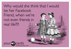 Why would she think that I would be her Facebook Friend, when we're not even friends in real life?!?!