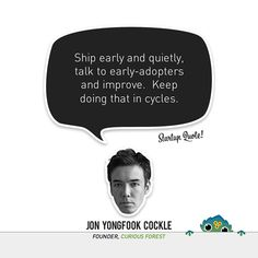Ship early and quietly, talk to early-adopters and improve. Keep doing that in cycles.  - Jon Yongfook Cockle
