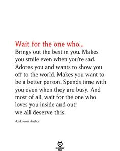 Wait for the one who... Brings out the best in you. Makes you smile even when you're sad. Adores you and wants to show you off to the world. Makes you want to be a better person. Spends time with you even when they are busy. And most of all, wait for the one who loves you inside and out! we all deserve this.