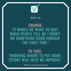"""Day Change: """"It makes me want to quit when people tell me I didn't do something good enough the first time."""" To this: """"Knowing where to put more effort will help me improve. February Challenge, Be The Boss, Spa Services, How To Gain Confidence, Not Good Enough, Hospitals, Talking To You, Help Me, Sentences"""