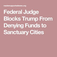 Federal Judge Blocks Trump From Denying Funds to Sanctuary Cities