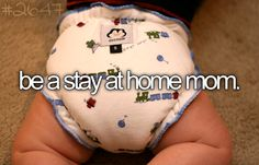 Be a stay at home mum - I definitely want to stay at home until all my kids are at school, if possible!
