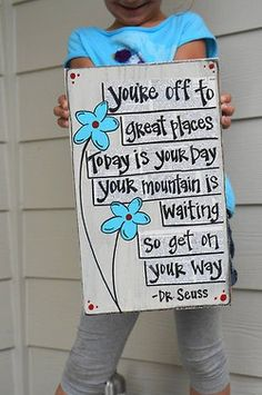 """You're off to great places! Today is your day!Your mountain is waiting, so ... get on your way!""  ~Dr. Seuss~"