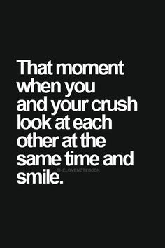 THAT MOMENT WHEN YOUR CRUSH STARES AT U WITH LOVE IN HIS EYES AND SO DO U! ITS HAPPEND TO ME BEFORE.