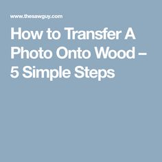 How to Transfer A Photo Onto Wood – 5 Simple Steps