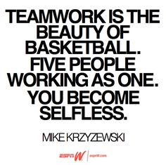 Teamwork is the beauty of basketball. Five people working as one. You become selfless.