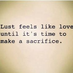 Wow such a powerful statement and so true. People mistake lust for love all the time until they are faced with making a sacrifice and then they realize they didn't love the person after all.
