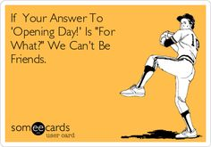 If Your Answer To 'Opening Day!' Is 'For What?' We Can't Be Friends.