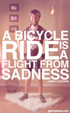 """""""A Bicycle Ride Is A Flight From Sadness."""" - James E. Starrs"""