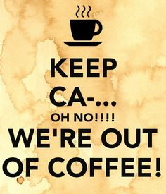 http://www.keepcalm-o-matic.co.uk/p/keep-ca-on-no-we-re-out-of-coffee/