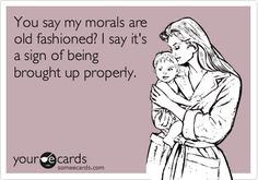 You say my morals are old fashioned? I say it's a sign of being brought up properly.