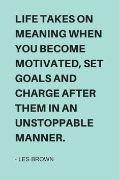 Life takes on meaning when you become motivated, set goals and charge after them in an unstoppable manner. Best Success Quotes, Goal Quotes, Life Quotes, Reaching Goals Quotes, Les Brown, Setting Goals, Life Goals, Beautiful Words, Work Hard