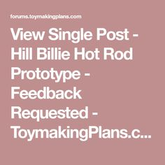 View Single Post - Hill Billie Hot Rod Prototype - Feedback Requested - ToymakingPlans.com Community Forums