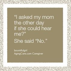 What is the funniest thing your aging parent has said to you lately?     You just have to laugh sometimes.....
