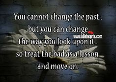 quotes about moving on from the past | You cannot change the past but you can change the way you look upon it ...