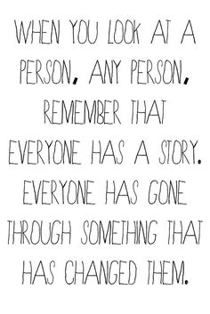 Everyone is Someone.I try to think about this quote when I see strangers because it's so easy to minimize people we don't know.   Remember, everyone is and was loved by other people.  They have family and friends and we need to always try to show respect, kindness, and understanding towards them even if we don't know them.