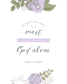 """April 2015 General Conference Quotes - Designs By Miss Mandee. """"The service that counts most is usually recognized by God alone."""" ~ Michael T. Ringwood"""