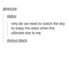 Sirius? More like Narcissus!<<<<<< bc Sirius is literally the brightest star