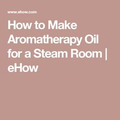 How to Make Aromatherapy Oil for a Steam Room | eHow