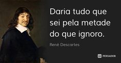 Daria tudo que sei pela metade do que ignoro. — René Descartes Jean Paul Sartre, Wisdom Quotes, Einstein, Best Quotes, Hate, Knowledge, Mindfulness, Songs, Thoughts