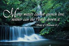 Song of Solomon 8:7 - Many waters cannot quench love, neither can the floods drown it.