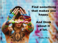 Find something that makes you happy and think about it a lot.