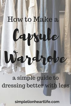 How to Make a Capsule Wardrobe - A simple guide to dressing better with less. Create a minimalist wardrobe and declutter your clothes and closet.