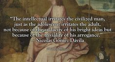 """""""The intellectual irritates the civilized man, just as the adolescent irritates the adult, not because of the audacity of his bright ideas but because of the triviality of his arrogance."""" — Nicolás Gómez Dávila"""