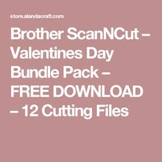 Brother ScanNCut – Valentines Day Bundle Pack – FREE DOWNLOAD – 12 Cutting Files