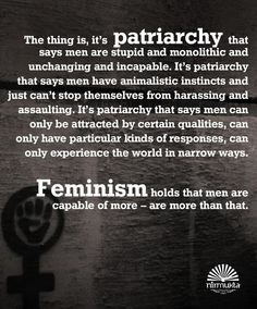 """""""The thing is, it's patriarchy that says men are stupid and monolithic and unchanging and incapable, It's patriarchy that says men have animalistic instincts and just can't stop themselbvs from harassing and assaulting. It's patriarchy that says men can only be attracted by certain qualities, can only have particular kinds of responses, can only experience the world in narrow ways. Feminism holds that men are capable of more - are more than that."""""""