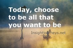 Today, choose to be all that you want to be. #today #choose #wanttobe #insight # journey