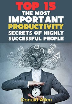 15 The Most Important Productivity Secrets Highly Successful People Don't Want You To Know by Donald Allen