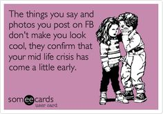 The things you say and photos you post on FB don't make you look cool, they confirm that your mid life crisis has come a little early.