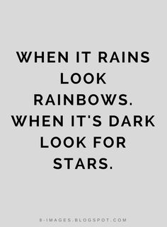 Quotes When it rains look Rainbows. When it's dark look for stars.