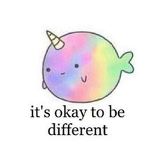 """It's ok to be different"" ~your born to stand out and your beautiful just the way you are (you shouldn't change a thing-don't copy others)"
